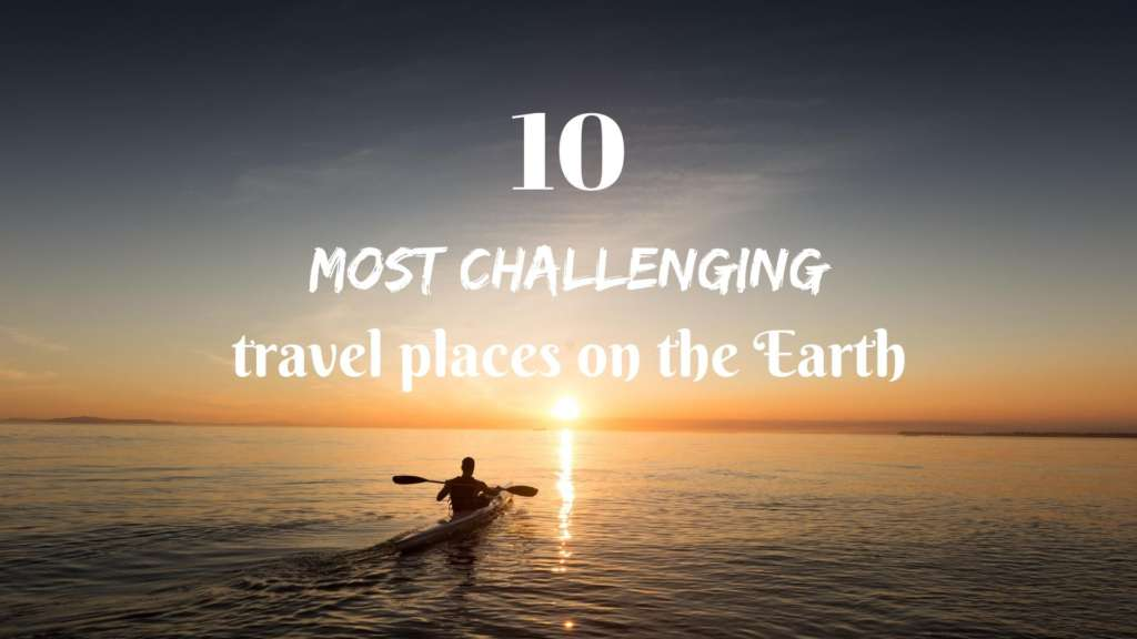 Take your dream to the 10 most challenging places to travel on the Earth!